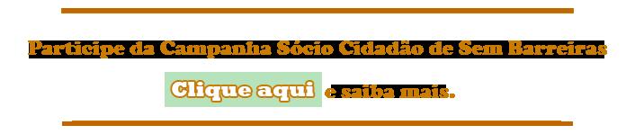 Arte horizontal com dois traços na cor laranja, um em cima e outro embaixo. No centro, também na cor laranja, os dizeres: Participe da Campanha Sócio Cidadão de Sem Barreiras. Na linha de baixo, as palavras Clique aqui, dentro de um retângulo verde, na cor branca com contorno laranja, e as palavras, na cor laranja, e saiba mais. A arte possui um link, ao ser clicado nela, para o endereço https://www.catarse.me/sociocidadao